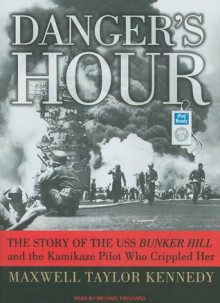 Danger's Hour: The Story of the USS Bunker Hill and the Kamikaze Pilot Who Crippled Her - Maxwell Kennedy, Michael Prichard