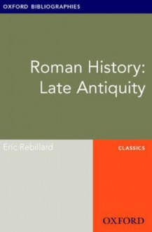 Roman History: Late Antiquity: Oxford Bibliographies Online Research Guide (Oxford Bibliographies Online Research Guides) - Eric Rebillard