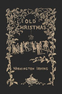 Old Christmas: From the Sketch Book of Washington Irving - Washington Irving