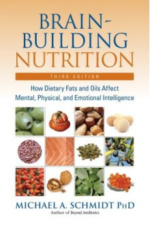 Brain-Building Nutrition: How Dietary Fats and Oils Affect Mental, Physical, and Emotional Intelligence - Michael A. Schmidt