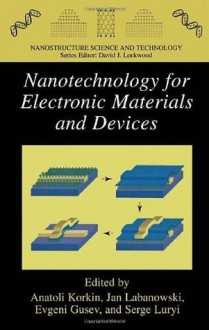 Nanotechnology for Electronic Materials and Devices (Nanostructure Science and Technology) - Anatoli Korkin, Evgeni Gusev, Jan K. Labanowski, Serge Luryi