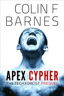 Apex Cypher (Prequel to The Techxorcist series) - Colin F. Barnes