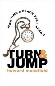 Turn & Jump: How Time & Place Fell Apart - Howard Mansfield