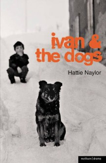Ivan and the Dogs (Modern Plays) - Hattie Naylor