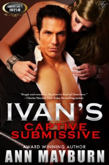 Ivan's Captive Submissive (Submissive's Wish Book 1) - Ann Mayburn
