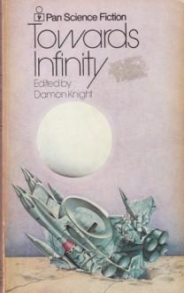Towards Infinity - Ray Bradbury, Isaac Asimov, Damon Knight, James H. Schmitz, Theodore Sturgeon, A.E. van Vogt, Don A. Stuart, Katherine Anne MacLean, Wilmar H. Shiras, Ford McCormack