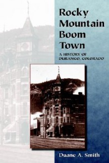 Rocky Mountain Boom Town: A History Of Durango, Colorado - Duane A. Smith