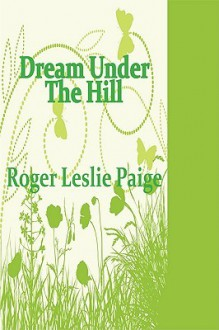 Dream Under the Hill - Roger Leslie Paige