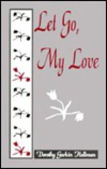 Let Go, My Love - Dorothy Gurkin Hellman