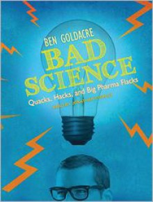 Bad Science: Quacks, Hacks, and Big Pharma Flacks - Ben Goldacre, Michael Page, Jonathan Cowley