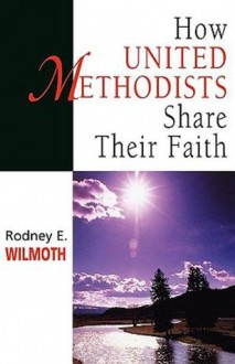 How United Methodists Share Their Faith - Rodney E. Wilmoth