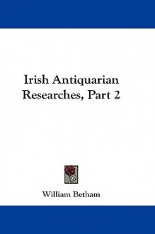 Irish Antiquarian Researches, Part 2 - William Betham