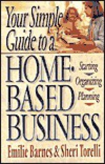 Your Simple Guide to a Home-Based Business: Starting, Planning, Organizing - Emilie Barnes
