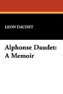 Alphonse Daudet: A Memoir - Leon Daudet