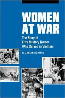 Women at War: The Story of Fifty Military Nurses Who Served in Vietnam - Elizabeth M. Norman