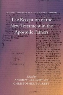 The Reception of the New Testament in the Apostolic Fathers - Andrew Gregory