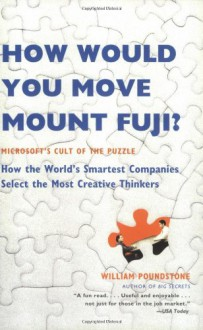 How Would You Move Mount Fuji?: Microsoft's Cult of the Puzzle: How the World's Smartest Companies Select the Most Creative Thinkers - William Poundstone