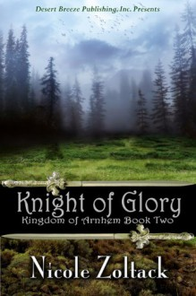 Kingdom of Arnhem Book Two: Knight of Glory - Nicole Zoltack