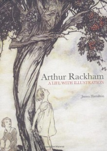 Arthur Rackham: A Life with Illustration - James Hamilton