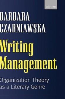 Writing Management: Organization Theory as a Literary Genre - Barbara Czarniawska