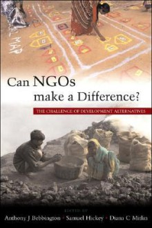 Can NGOs Make a Difference?: The Challenge of Development Alternatives - Anthony J. Bebbington, Sam Hickey, Diana Mitlin