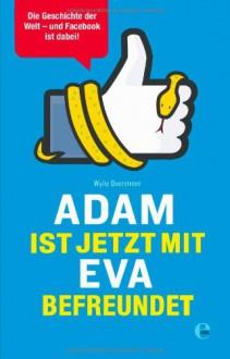 Adam ist jetzt mit Eva befreundet: Die Geschichte der Welt - und Facebook ist dabei! - Wylie Overstreet