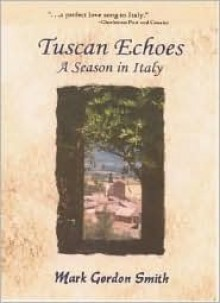 Tuscan Echoes, a Season in Italy - Mark Gordon Smith