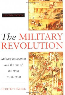 The Military Revolution: Military Innovation and the Rise of the West, 1500-1800 - Geoffrey Parker