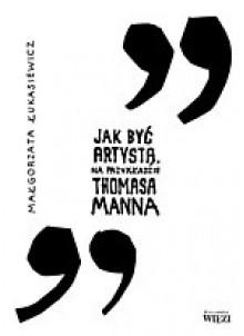 Jak być artystą. Na przykładzie Thomasa Manna - Małgorzata Łukasiewicz