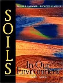 Soils in Our Environment - Duane T. Gardiner, Raymond W. Miller