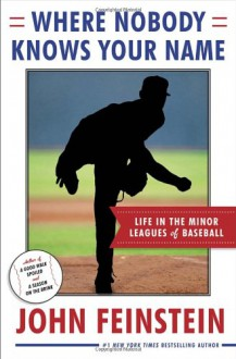 Where Nobody Knows Your Name: Life In the Minor Leagues of Baseball - John Feinstein