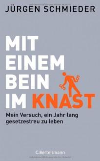 Mit einem Bein im Knast: Mein Versuch, ein Jahr lang gesetzestreu zu leben - Jürgen Schmieder
