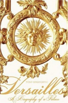 Versailles: A Biography of a Palace - Tony Spawforth