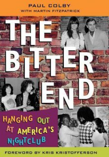 The Bitter End: Hanging Out at America's Nightclub - Paul Colby