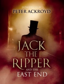 Jack the Ripper and the East End - Peter Ackroyd, Alex Werner, Alex Werner