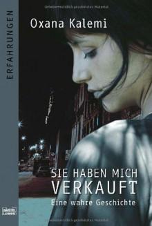 Sie Haben Mich Verkauft: Eine Wahre Geschichte - Oxana Kalemi, Isabell Lorenz