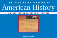 The Illustrated Timeline of American History: A Crash Course in Words & Pictures - Alan Axelrod