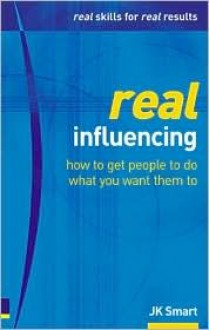 Real Influencing: How to Win Hearts & Minds to Achieve Goals (Real Management Series) - J.K. Smart