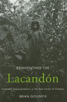 Reinventing the Lacandon: Subaltern Representations in the Rain Forest of Chiapas - Brian Gollnick