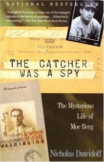 The Catcher Was a Spy: The Mysterious Life of Moe Berg - Nicholas Dawidoff