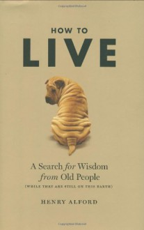 How to Live: A Search for Wisdom from Old People (While They Are Still on This Earth) - Henry Alford