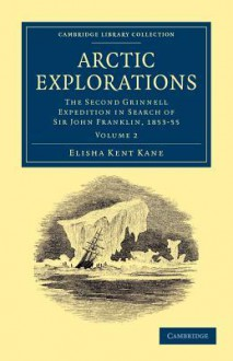 Arctic Explorations: Volume 2: The Second Grinnell Expedition in Search of Sir John Franklin, 1853, '54, '55 - Elisha Kent Kane
