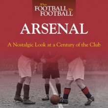 When Football Was Football: Arsenal: A Nostalgic Look at a Century of the Club - Paul Joseph
