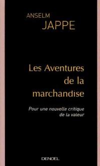 Les Aventures de la marchandise : Pour une nouvelle critique de la valeur - Anselm Jappe