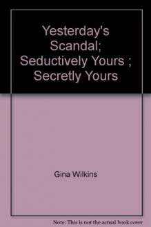 Yesterday's Scandal; Seductively Yours ; Secretly Yours - Gina Wilkins, Gina Ferris Wilkins