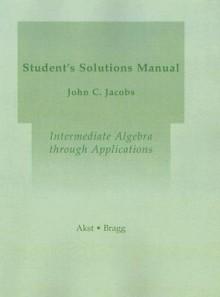 Intermediate Algebra Through Applications: Student Solutions Manual - Geoffrey Akst, John C. Jacobs, Sadie Bragg