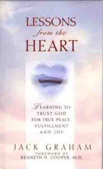 Lessons From The Heart: Learning To Trust God For True Peace, Fulfillment and Joy - Jack Graham