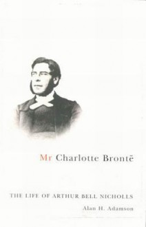 MR Charlotte Bronte: The Life of Arthur Bell Nicholls - Alan H. Adamson