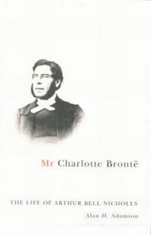 Mr Charlotte Bronte: The Life of Arthur Bell Nicholls - Alan H. Adamson
