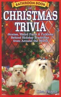 Bathroom Book of Christmas Trivia: Stories, Weird Facts & Folklore Behind Holiday Traditions from Around the World - Lisa Wojina